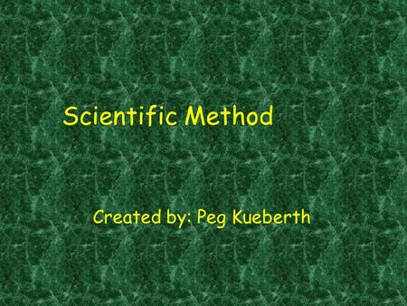 Scientific Method Created by: Peg Kueberth. Scientific Method Steps: Problem Research Hypothesis Experiment Data & analysis Conclusion An organized approach.