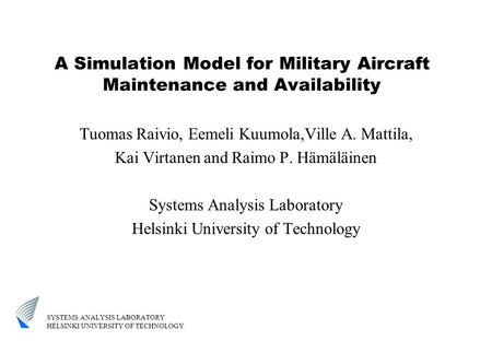 SYSTEMS ANALYSIS LABORATORY HELSINKI UNIVERSITY OF TECHNOLOGY A Simulation Model for Military Aircraft Maintenance and Availability Tuomas Raivio, Eemeli.