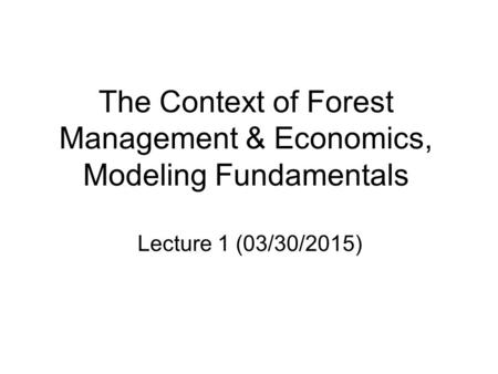 The Context of Forest Management & Economics, Modeling Fundamentals Lecture 1 (03/30/2015)