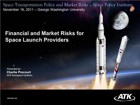 0 Financial and Market Risks for Space Launch Providers Presented by: Charlie Precourt ATK Aerospace Systems www.atk.com Space Transportation Policy and.