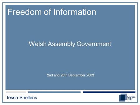 Welsh Assembly Government 2nd and 26th September 2003 Freedom of Information Tessa Shellens.
