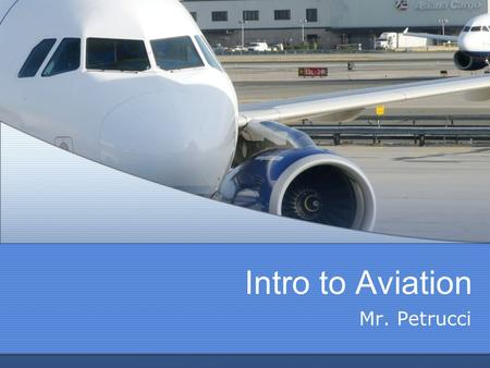 Intro to Aviation Mr. Petrucci. Class Terminology - Information O Hangar (Classroom) O Flight Schedule / Mission Number O Julian date O Maintenance Call.