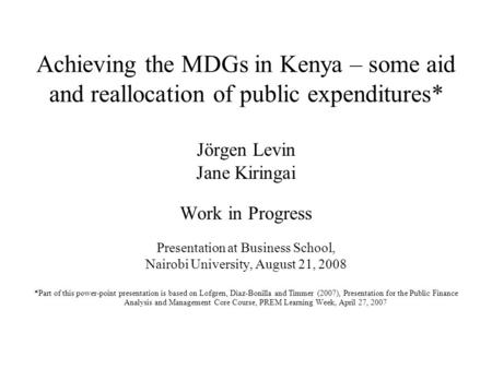 Achieving the MDGs in Kenya – some aid and reallocation of public expenditures* Jörgen Levin Jane Kiringai Work in Progress Presentation at Business School,