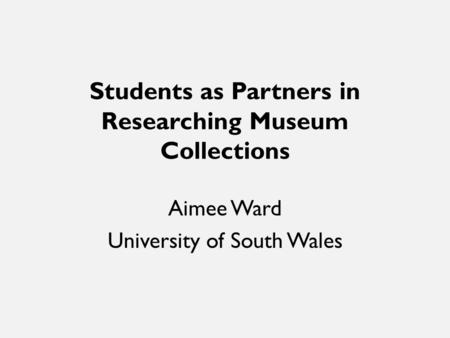 Students as Partners in Researching Museum Collections Aimee Ward University of South Wales.