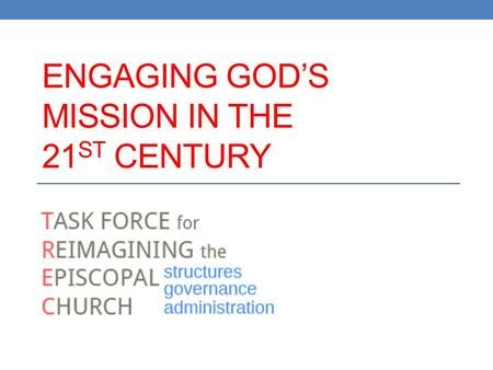 ENGAGING GOD'S MISSION IN THE 21 ST CENTURY. 2012 GC Resolution C095 Establish task force to present to 78 th General Convention plan for reforming Church's.