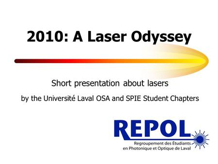 2010: A Laser Odyssey Short presentation about lasers by the Université Laval OSA and SPIE Student Chapters.