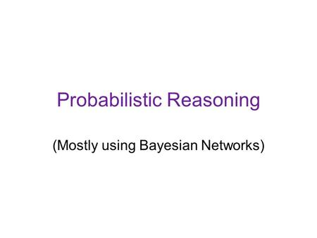 Probabilistic Reasoning (Mostly using Bayesian Networks)