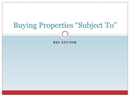 "REI ETUTOR Buying Properties ""Subject To"". Defining ""Subject To"" REI eTutor What does it mean when you buy a property ""Subject To""?  Various meanings:"