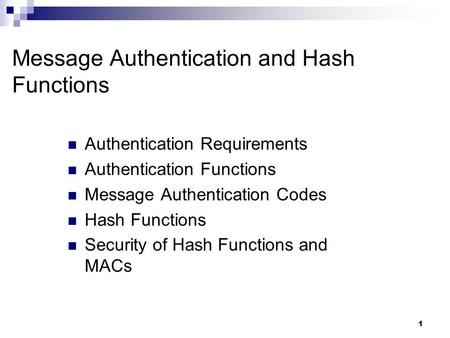 1 Message Authentication and Hash Functions Authentication Requirements Authentication Functions Message Authentication Codes Hash Functions Security of.