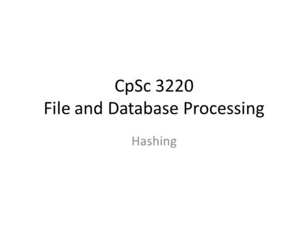 CpSc 3220 File and Database Processing Hashing. Exercise – Build a B + - Tree Construct an order-4 B + -tree for the following set of key values: (2,