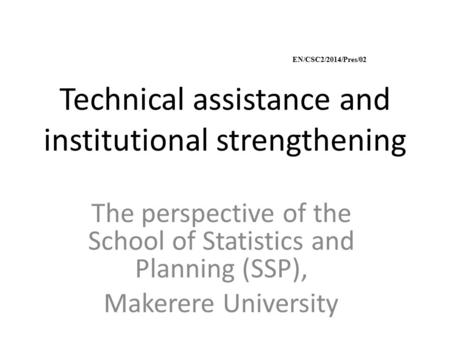Technical assistance and institutional strengthening The perspective of the School of Statistics and Planning (SSP), Makerere University EN/CSC2/2014/Pres/02.