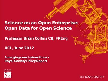 Science as an Open Enterprise: Open Data for Open Science Professor Brian Collins CB, FREng UCL, June 2012 Emerging conclusions from a Royal Society Policy.