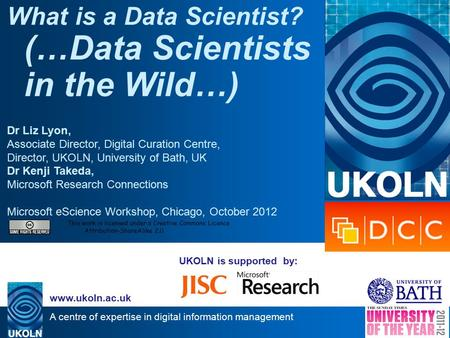A centre of expertise in digital information management www.ukoln.ac.uk UKOLN is supported by: What is a Data Scientist? (…Data Scientists in the Wild…)