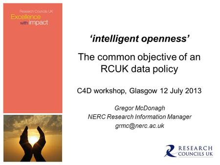 'intelligent openness' The common objective of an RCUK data policy C4D workshop, Glasgow 12 July 2013 Gregor McDonagh NERC Research Information Manager.