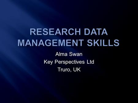 Alma Swan Key Perspectives Ltd Truro, UK.  Study commissioned by JISC  Following up on two recommendations in the 'Lyon report'  Focus on 'data scientists'