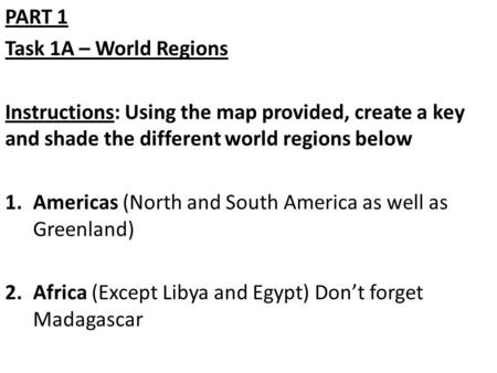PART 1 Task 1A – World Regions Instructions: Using the map provided, create a key and shade the different world regions below 1.Americas (North and South.