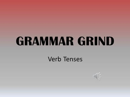 GRAMMAR GRIND Verb Tenses Simple Present Usage: Action in the present, habitual action or general truth. Examples: 1.I talk. He talks. 2.Every day Mr.