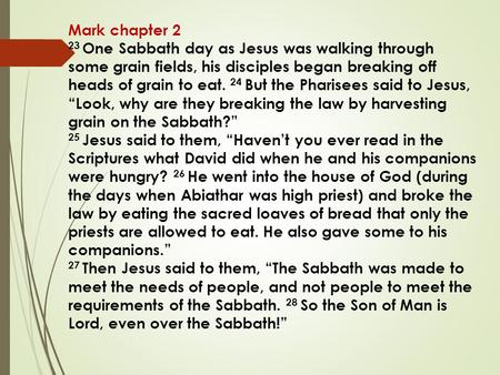 Mark chapter 2 23 One Sabbath day as Jesus was walking through some grain fields, his disciples began breaking off heads of grain to eat. 24 But the Pharisees.