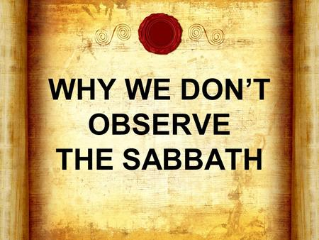 "WHY WE DON'T OBSERVE THE SABBATH. What is the Sabbath? From Hebrew, ""Shabbath"" & Greek, ""Sabbaton"" - ""to desist, to rest"" A weekly day of rest appointed."