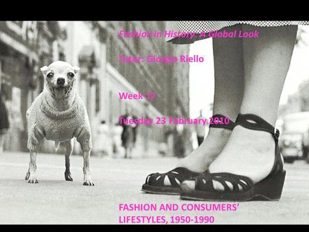 Fashion in History: A Global Look Tutor: Giorgio Riello Week 17 Tuesday 23 February 2010 FASHION AND CONSUMERS' LIFESTYLES, 1950-1990.