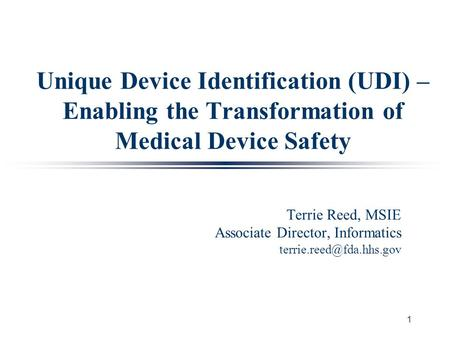 1 Unique Device Identification (UDI) – Enabling the Transformation of Medical Device Safety Terrie Reed, MSIE Associate Director, Informatics