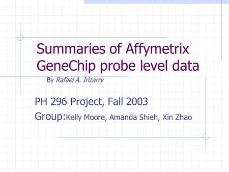 Summaries of Affymetrix GeneChip probe level data By Rafael A. Irizarry PH 296 Project, Fall 2003 Group: Kelly Moore, Amanda Shieh, Xin Zhao.