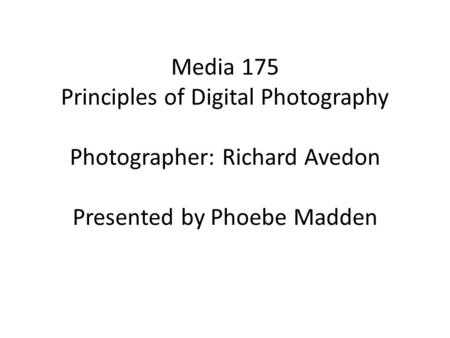 Media 175 Principles of Digital Photography Photographer: Richard Avedon Presented by Phoebe Madden.