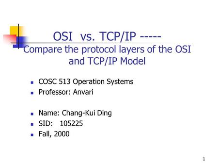 1 OSI vs. TCP/IP ----- Compare the protocol layers of the OSI and TCP/IP Model COSC 513 Operation Systems Professor: Anvari Name: Chang-Kui Ding SID: 105225.