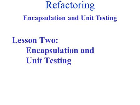 Refactoring Encapsulation and Unit Testing Lesson Two: Encapsulation and Unit Testing.