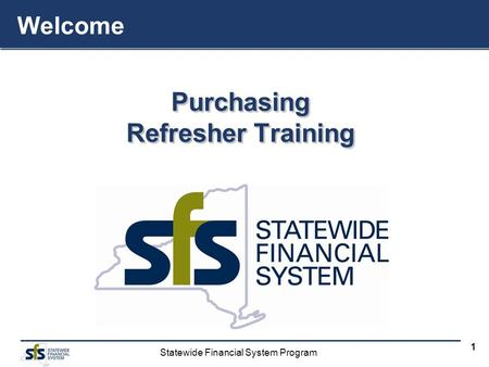 Statewide Financial System Program 1 Purchasing Refresher Training Purchasing Welcome.