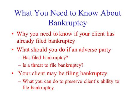 What You Need to Know About Bankruptcy Why you need to know if your client has already filed bankruptcy What should you do if an adverse party –Has filed.
