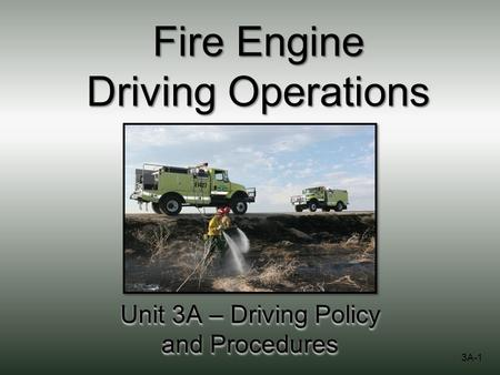 Fire Engine Driving Operations Unit 3A – Driving Policy and Procedures 3A-1.