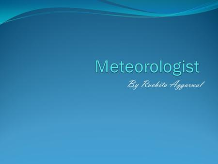 By Ruchita Aggarwal. Meteorologist A meteorologist is a person who studies meteorology. Meteorology is the study of the changes in temperature, air pressure,