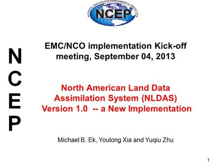 1 EMC/NCO implementation Kick-off meeting, September 04, 2013 North American Land Data Assimilation System (NLDAS) Version 1.0 -- a New Implementation.