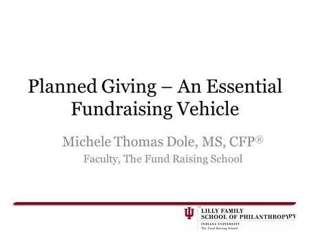 Planned Giving – An Essential Fundraising Vehicle Michele Thomas Dole, MS, CFP ® Faculty, The Fund Raising School.