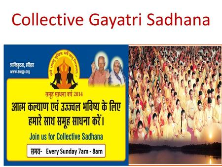 Collective Gayatri Sadhana. Why ?  This is the method to make power of 1+1 = 11. Power of collective sadhana is far more significant in the fields.