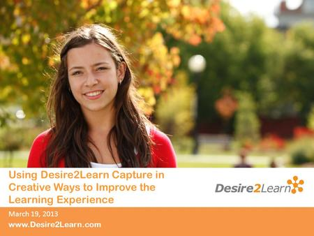 Subtitle www.Desire2Learn.com Using Desire2Learn Capture in Creative Ways to Improve the Learning Experience March 19, 2013.