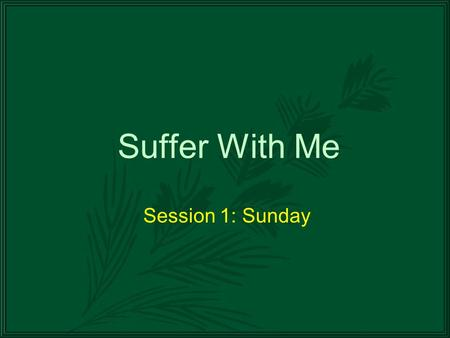 Suffer With Me Session 1: Sunday. Before We Begin… The timing of the days of the week is somewhat uncertain. Sometimes, there may be more than one time.
