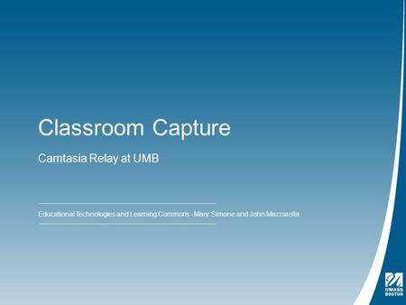 Classroom Capture Camtasia Relay at UMB Educational Technologies and Learning Commons - Mary Simone and John Mazzarella.