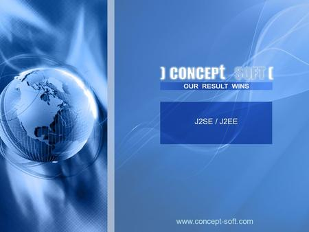 J2SE / J2EE www.concept-soft.com. One of the Concept Soft Company's key technology areas is Java based solutions. For more than 3 years the company has.