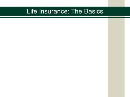Life Insurance: The Basics. What is the one guarantee in life? You buy health insurance in case you get sick You buy automobile insurance in case you.