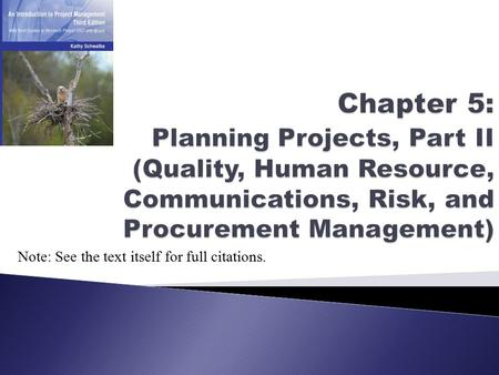 Chapter 5: Planning <strong>Projects</strong>, Part II (Quality, <strong>Human</strong> <strong>Resource</strong>, Communications, Risk, and Procurement <strong>Management</strong>) Note: See the text itself for full citations.