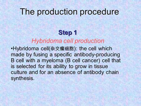 The production procedure Step 1 Hybridoma cell production Hybridoma cell( 杂交瘤细胞 ): the cell which made by fusing a specific antibody-producing B cell with.