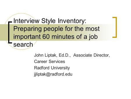 Interview Style Inventory: Preparing people for the most important 60 minutes of a job search John Liptak, Ed.D., Associate Director, Career Services Radford.
