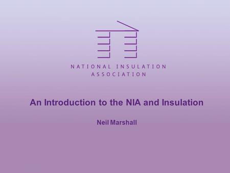 An Introduction to the NIA and Insulation Neil Marshall.