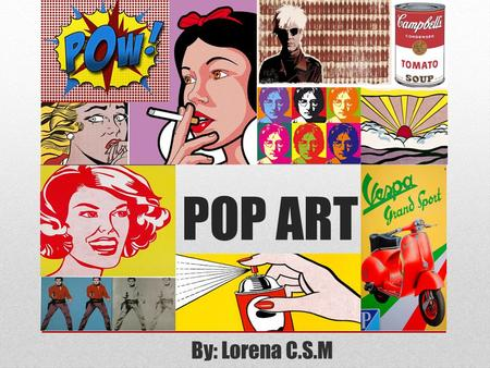 POP ART By: Lorena C.S.M. WHERE DID POP ART COME FROM? Pop-Art was invented by British curator Lawrence Alloway in 1955, to describe a new form of Popular