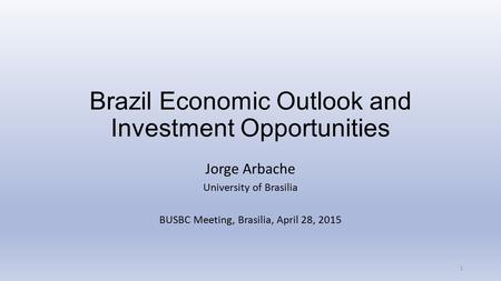 Brazil Economic Outlook and Investment Opportunities Jorge Arbache University of Brasilia BUSBC Meeting, Brasilia, April 28, 2015 1.