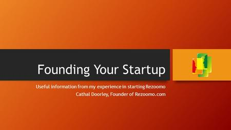 Founding Your Startup Useful information from my experience in starting Rezoomo Cathal Doorley, Founder of Rezoomo.com.