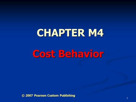1 CHAPTER M4 Cost Behavior © 2007 Pearson Custom Publishing.
