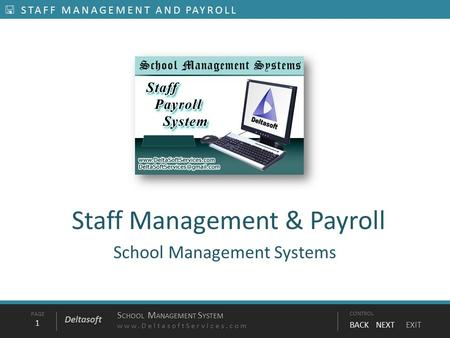 PAGE1 S CHOOL M ANAGEMENT S YSTEM www.DeltasoftServices.comCONTROL BACK NEXT EXIT Deltasoft  STAFF MANAGEMENT AND PAYROLL Staff Management & Payroll School.